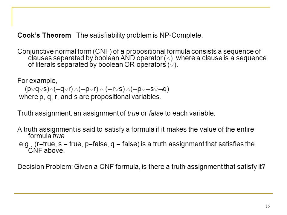 16 Cook's Theorem The satisfiability problem is NP-Complete.