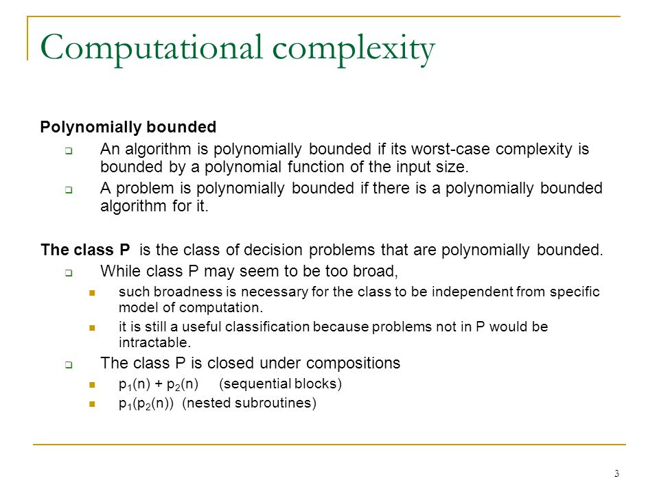 3 Computational complexity Polynomially bounded  An algorithm is polynomially bounded if its worst-case complexity is bounded by a polynomial function of the input size.