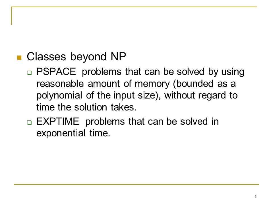 6 Classes beyond NP  PSPACE problems that can be solved by using reasonable amount of memory (bounded as a polynomial of the input size), without regard to time the solution takes.