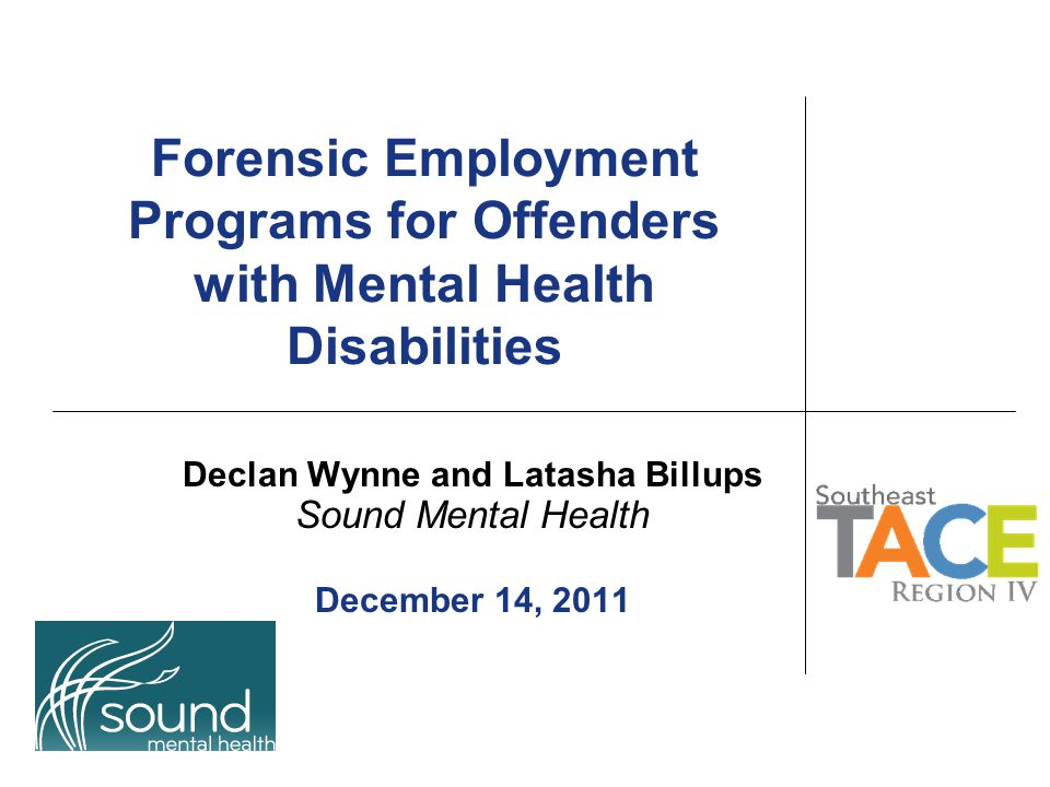 Forensic Employment Programs for Offenders with Mental Health Disabilities Declan Wynne and Latasha Billups Sound Mental Health December 14, 2011