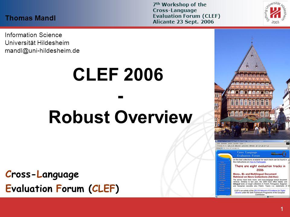 Thomas Mandl: Robust CLEF 2006 - Overview 1 Cross-Language Evaluation Forum (CLEF) Thomas Mandl Information Science Universität Hildesheim mandl@uni-hildesheim.de 7 th Workshop of the Cross-Language Evaluation Forum (CLEF) Alicante 23 Sept.