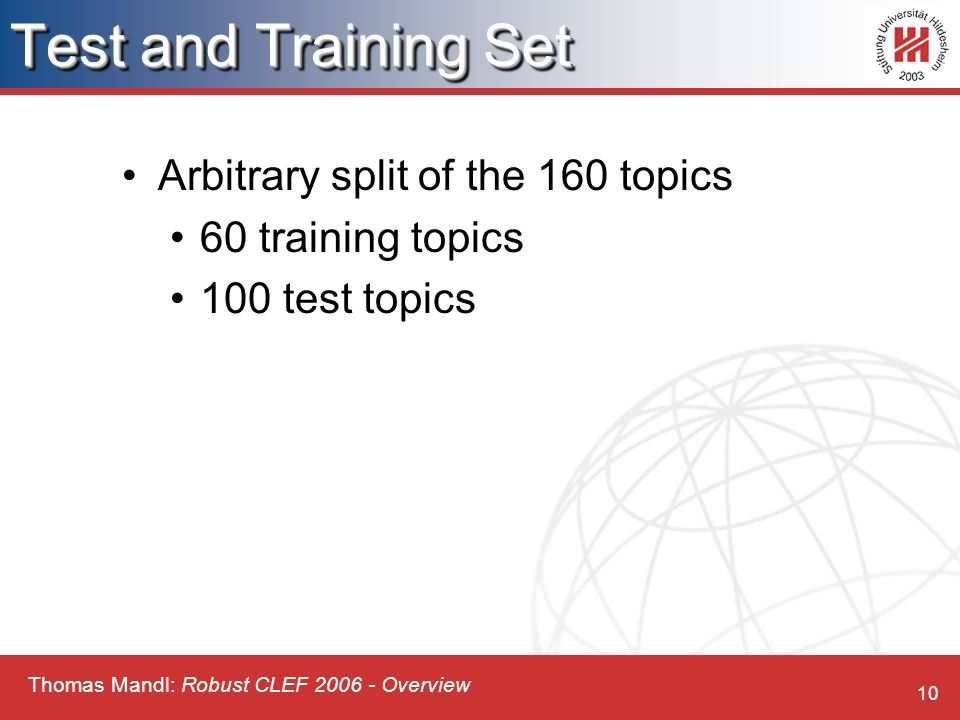 Thomas Mandl: Robust CLEF 2006 - Overview 10 Test and Training Set Arbitrary split of the 160 topics 60 training topics 100 test topics