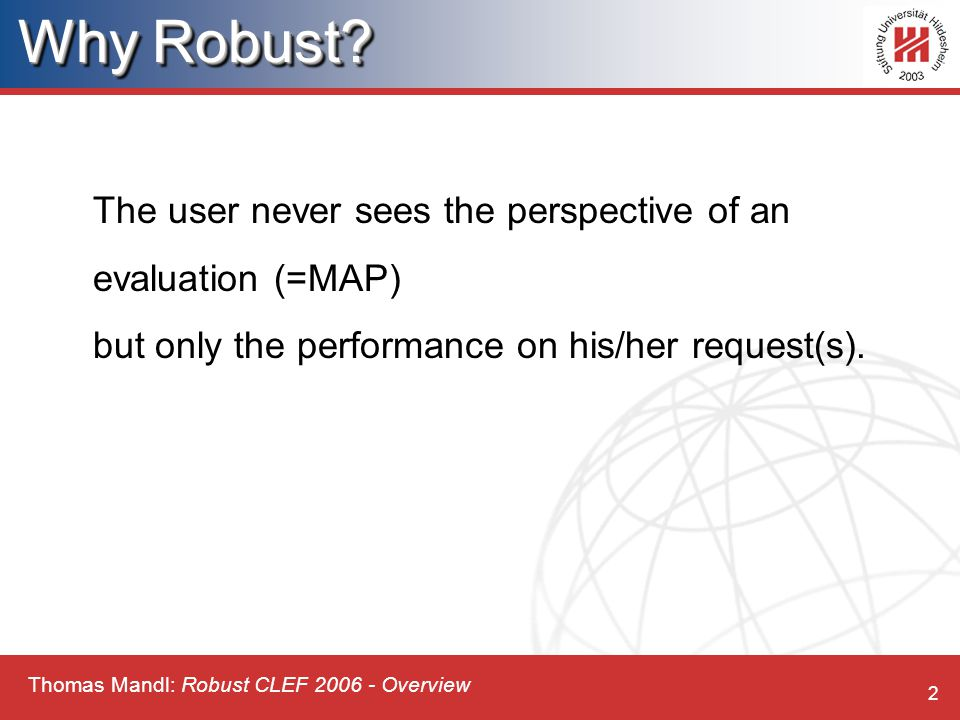 Thomas Mandl: Robust CLEF 2006 - Overview 2 The user never sees the perspective of an evaluation (=MAP) but only the performance on his/her request(s).