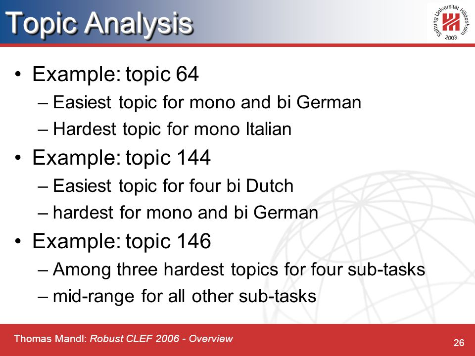 Thomas Mandl: Robust CLEF 2006 - Overview 26 Topic Analysis Example: topic 64 –Easiest topic for mono and bi German –Hardest topic for mono Italian Example: topic 144 –Easiest topic for four bi Dutch –hardest for mono and bi German Example: topic 146 –Among three hardest topics for four sub-tasks –mid-range for all other sub-tasks