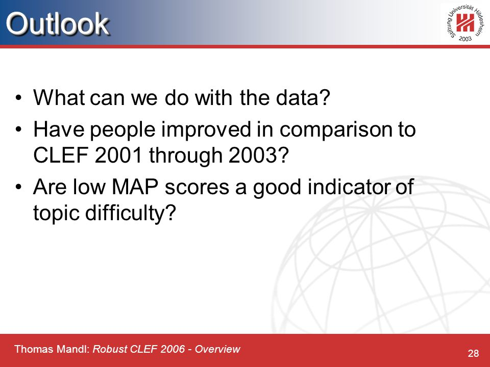 Thomas Mandl: Robust CLEF 2006 - Overview 28OutlookOutlook What can we do with the data.