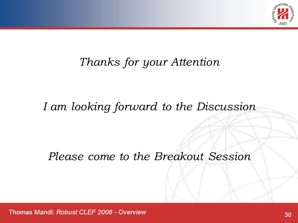 Thomas Mandl: Robust CLEF 2006 - Overview 30 Thanks for your Attention I am looking forward to the Discussion Please come to the Breakout Session