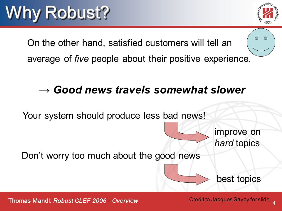 Thomas Mandl: Robust CLEF 2006 - Overview 4 On the other hand, satisfied customers will tell an average of five people about their positive experience.