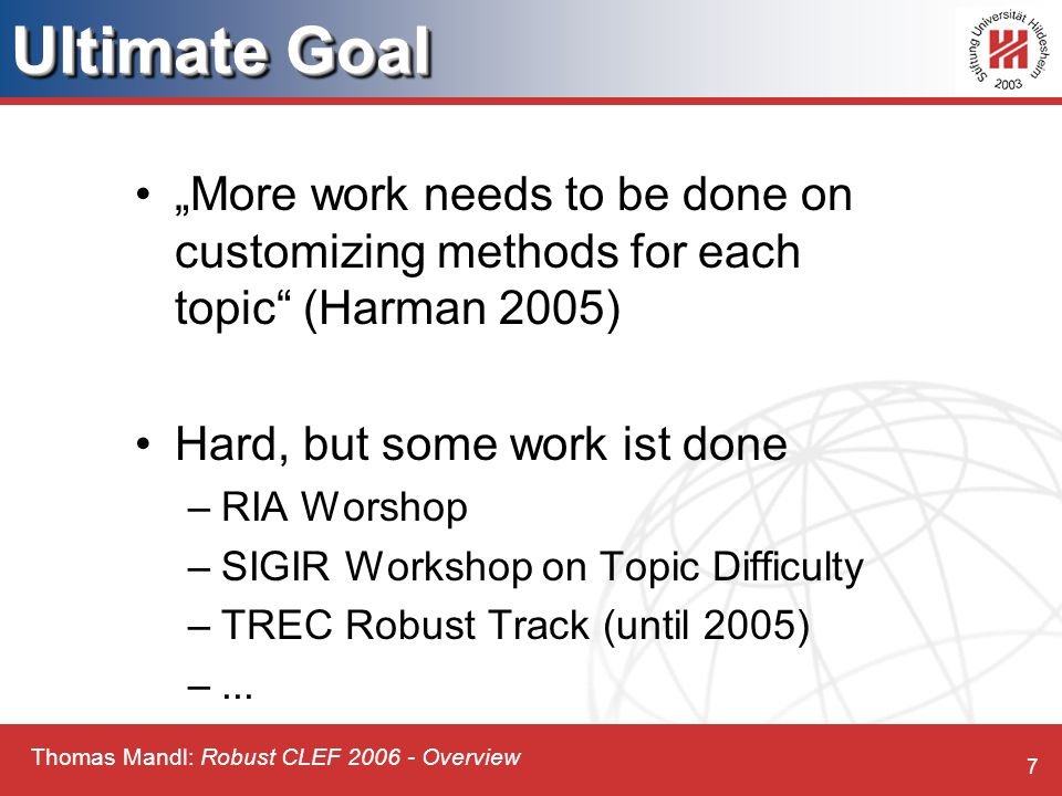 "Thomas Mandl: Robust CLEF 2006 - Overview 7 Ultimate Goal ""More work needs to be done on customizing methods for each topic (Harman 2005) Hard, but some work ist done –RIA Worshop –SIGIR Workshop on Topic Difficulty –TREC Robust Track (until 2005) –..."