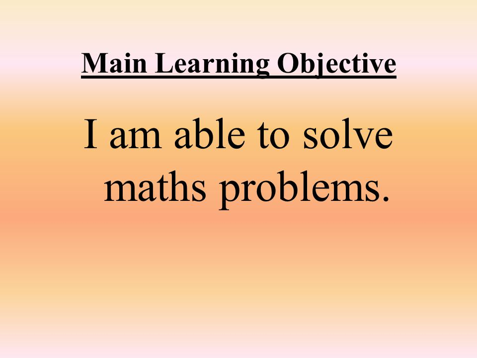 Main Learning Objective I am able to solve maths problems.
