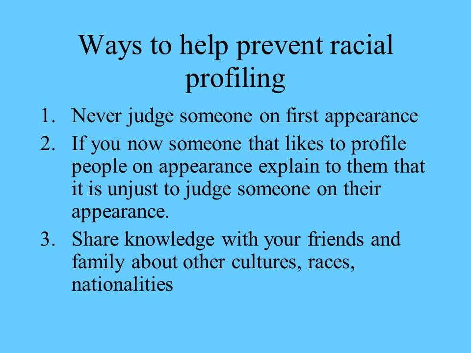Ways to help prevent racial profiling 1.Never judge someone on first appearance 2.If you now someone that likes to profile people on appearance explain to them that it is unjust to judge someone on their appearance.