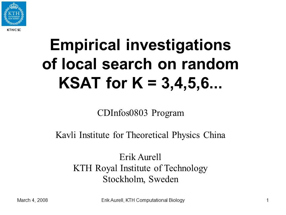 KTH/CSC March 4, 2008Erik Aurell, KTH Computational Biology1 Empirical investigations of local search on random KSAT for K = 3,4,5,6... CDInfos0803 Pr