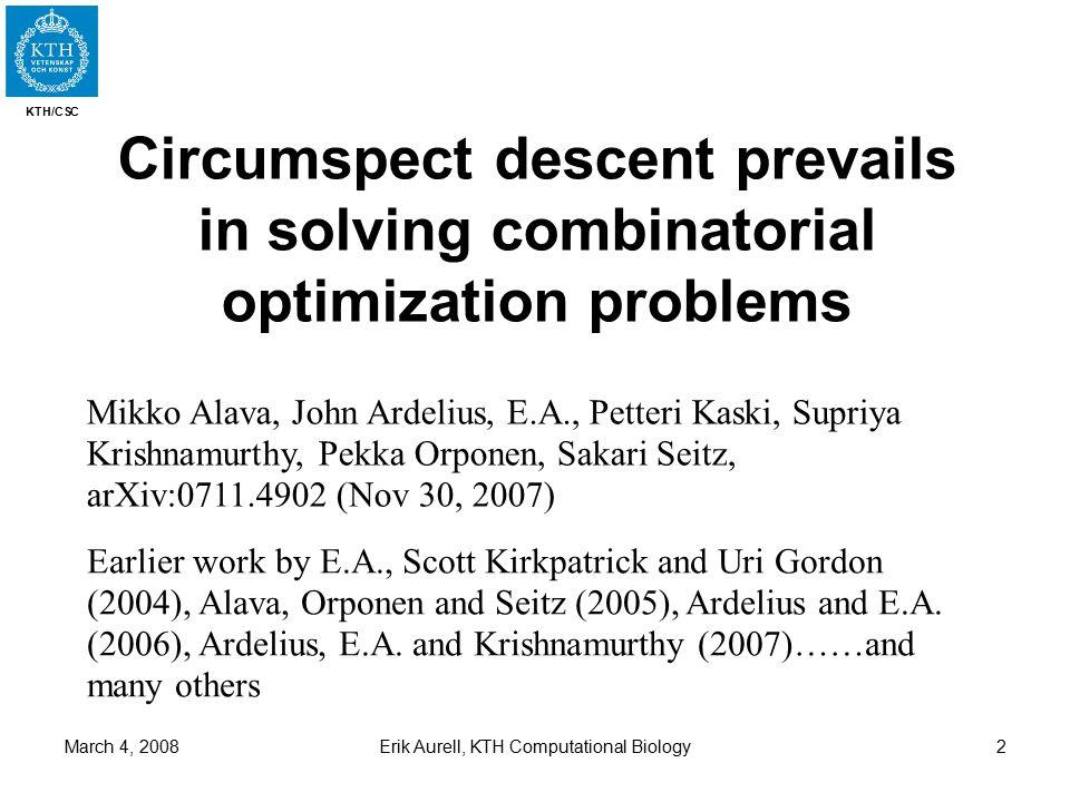 KTH/CSC March 4, 2008Erik Aurell, KTH Computational Biology2 Circumspect descent prevails in solving combinatorial optimization problems Mikko Alava,
