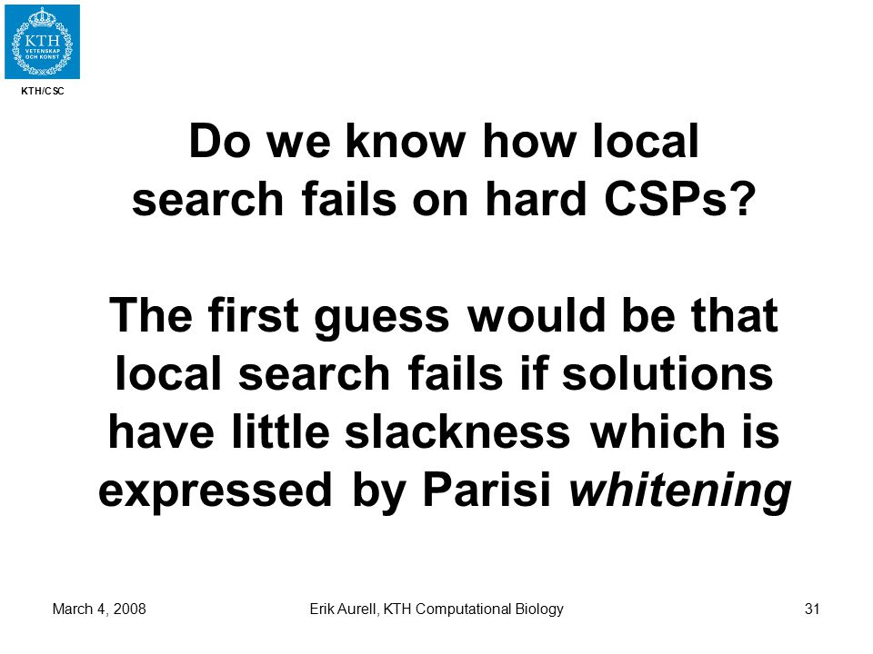 KTH/CSC March 4, 2008Erik Aurell, KTH Computational Biology31 Do we know how local search fails on hard CSPs.