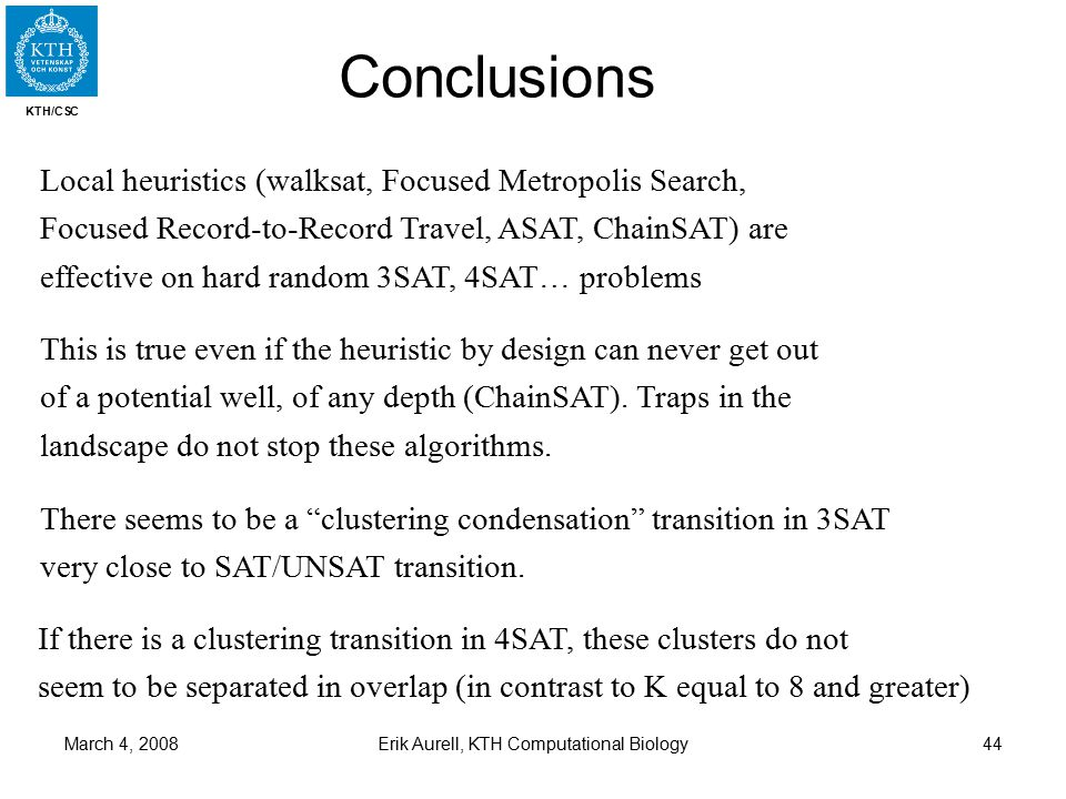 KTH/CSC March 4, 2008Erik Aurell, KTH Computational Biology44 Conclusions Local heuristics (walksat, Focused Metropolis Search, Focused Record-to-Record Travel, ASAT, ChainSAT) are effective on hard random 3SAT, 4SAT… problems This is true even if the heuristic by design can never get out of a potential well, of any depth (ChainSAT).