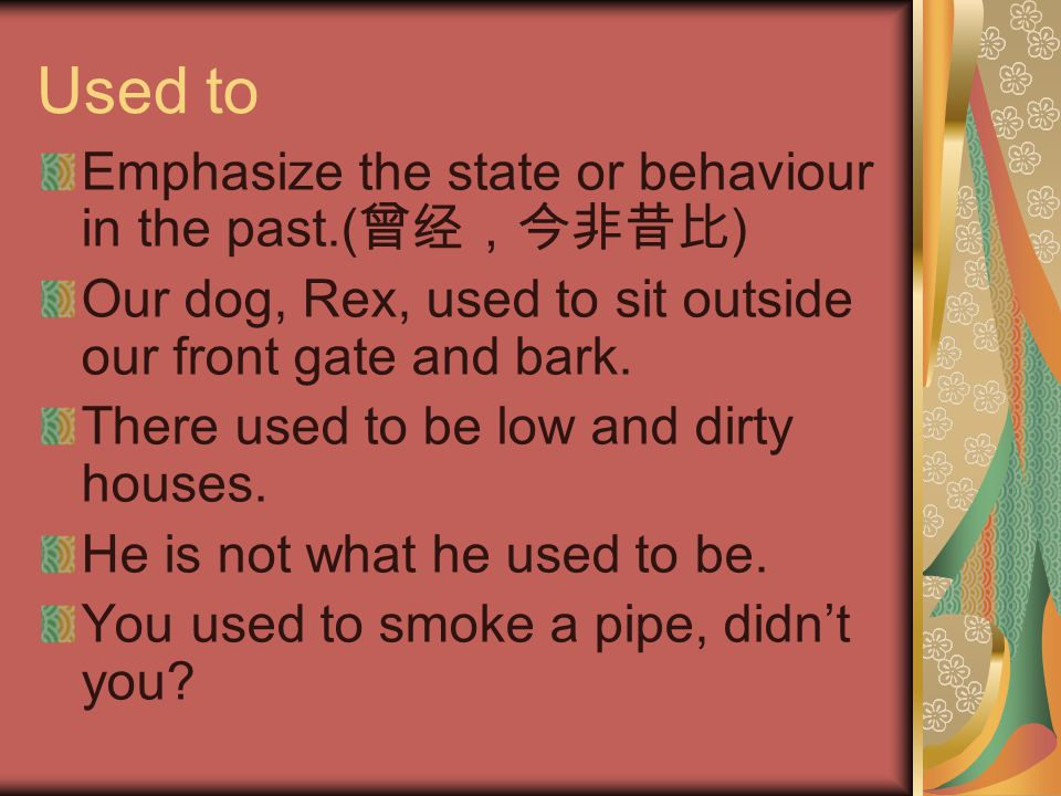 Used to Emphasize the state or behaviour in the past.( 曾经,今非昔比 ) Our dog, Rex, used to sit outside our front gate and bark. There used to be low and d