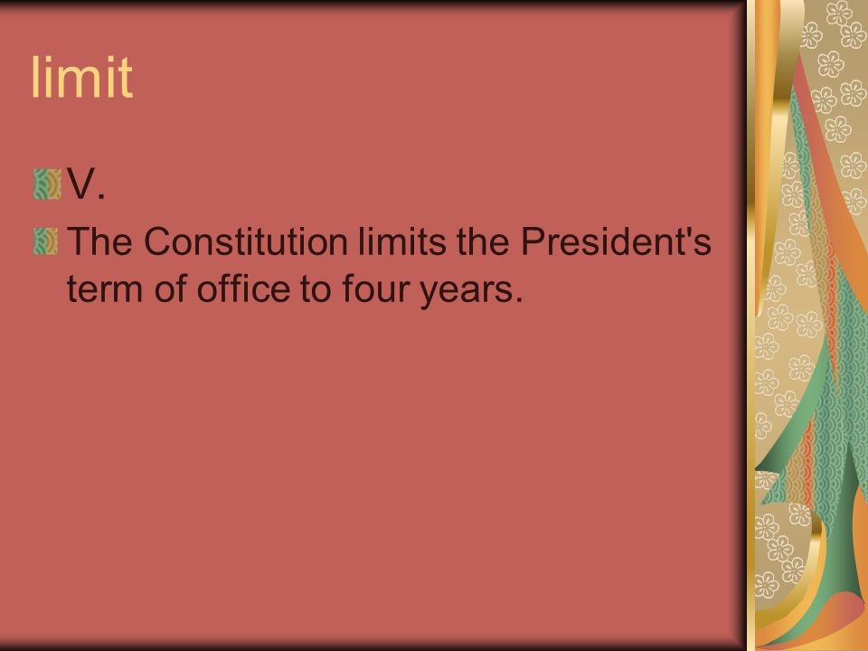 limit V. The Constitution limits the President's term of office to four years.