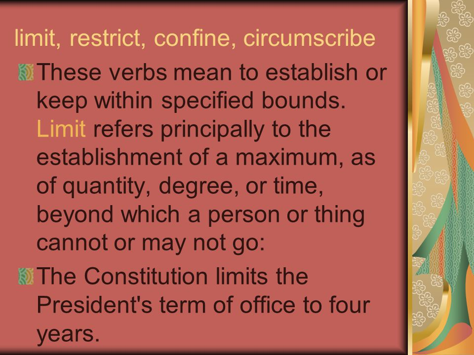 limit, restrict, confine, circumscribe These verbs mean to establish or keep within specified bounds. Limit refers principally to the establishment of