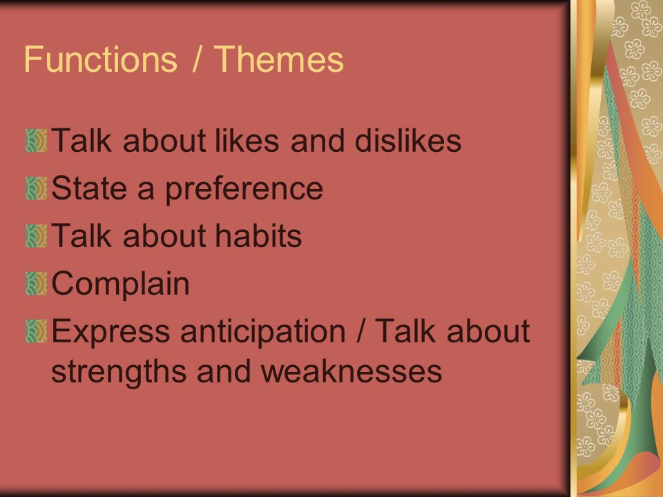Functions / Themes Talk about likes and dislikes State a preference Talk about habits Complain Express anticipation / Talk about strengths and weaknes