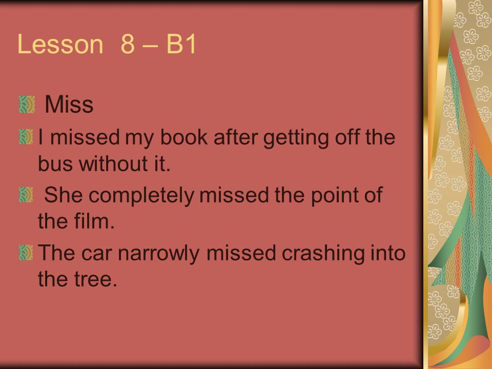 Lesson 8 – B1 Miss I missed my book after getting off the bus without it. She completely missed the point of the film. The car narrowly missed crashin
