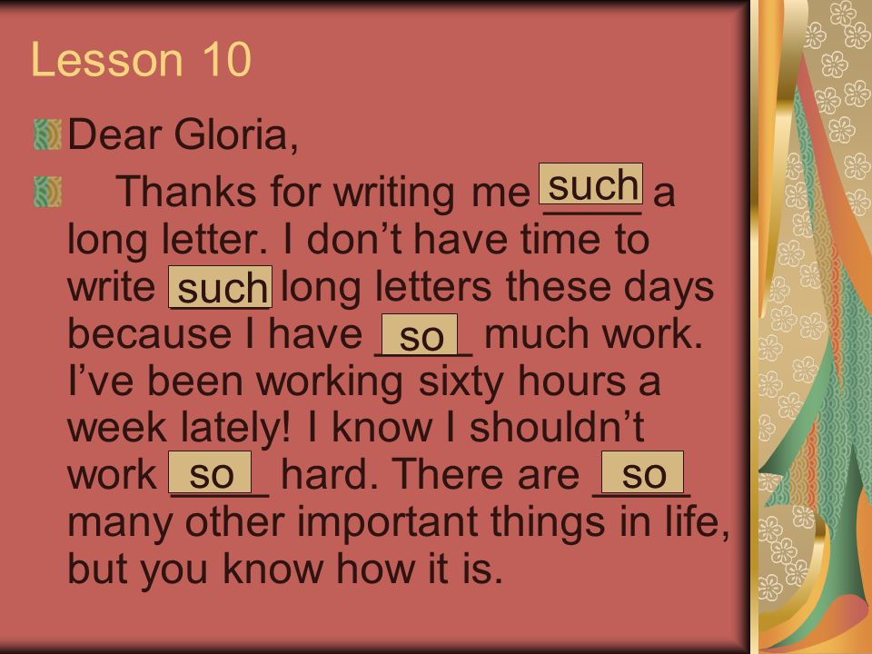 Lesson 10 Dear Gloria, Thanks for writing me ____ a long letter. I don't have time to write ____ long letters these days because I have ____ much work