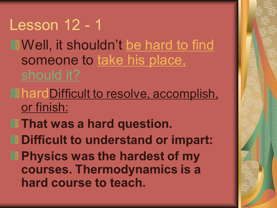 Lesson 12 - 1 Well, it shouldn't be hard to find someone to take his place, should it? hard Difficult to resolve, accomplish, or finish: That was a ha
