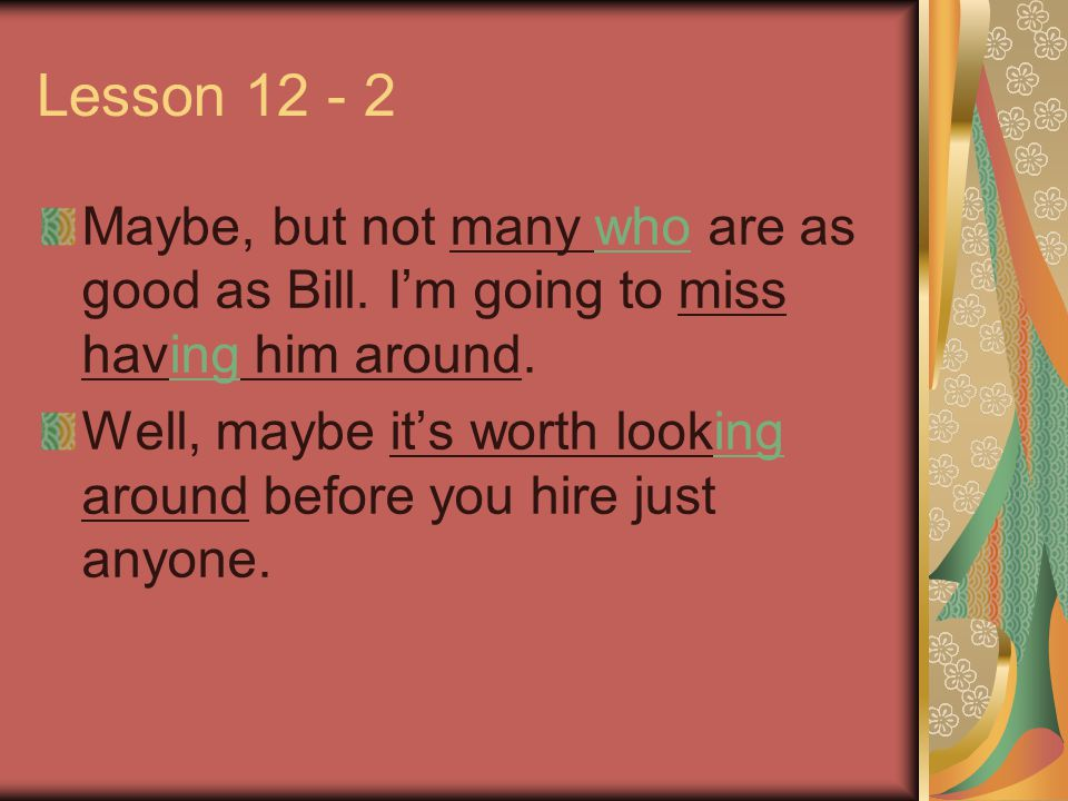 Lesson 12 - 2 Maybe, but not many who are as good as Bill. I'm going to miss having him around. Well, maybe it's worth looking around before you hire