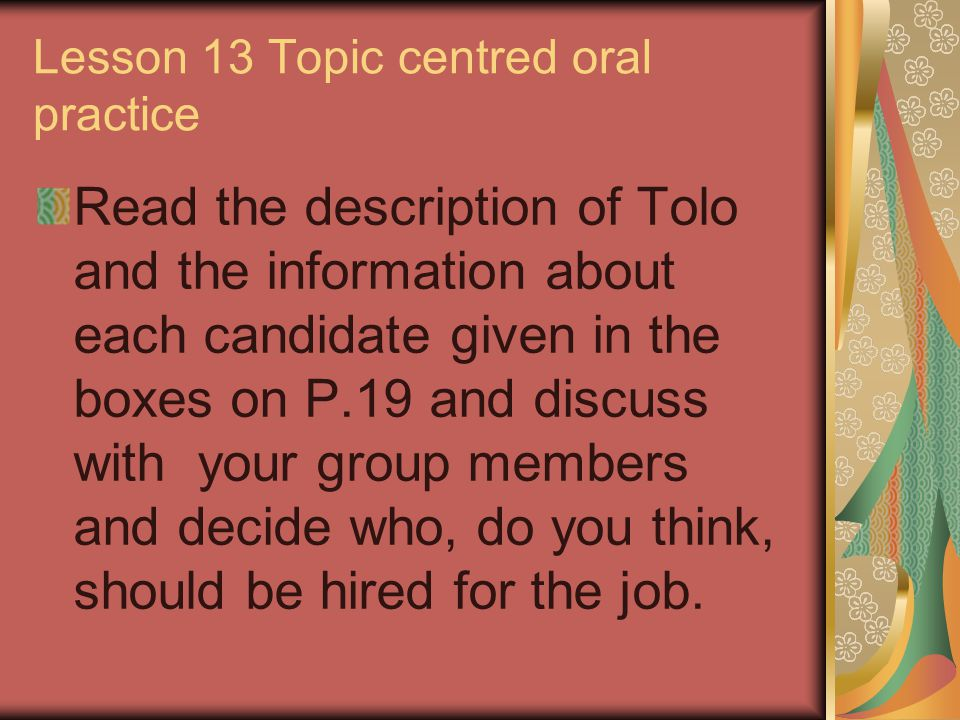 Lesson 13 Topic centred oral practice Read the description of Tolo and the information about each candidate given in the boxes on P.19 and discuss wit