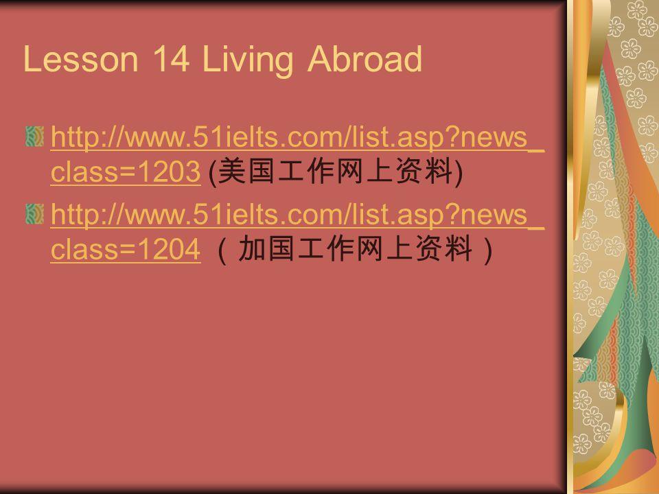 Lesson 14 Living Abroad http://www.51ielts.com/list.asp?news_ class=1203http://www.51ielts.com/list.asp?news_ class=1203 ( 美国工作网上资料 ) http://www.51iel