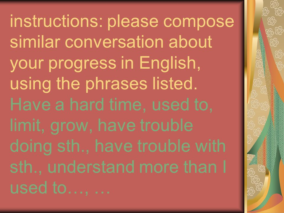 instructions: please compose similar conversation about your progress in English, using the phrases listed. Have a hard time, used to, limit, grow, ha
