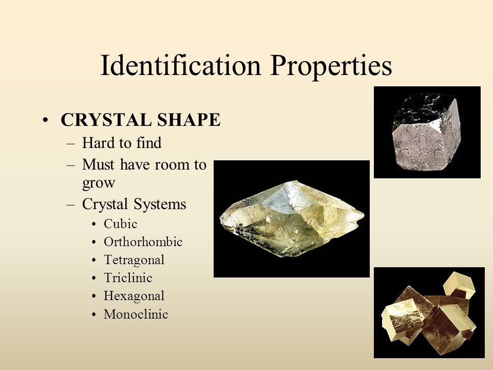 Identification Properties CRYSTAL SHAPE –Hard to find –Must have room to grow –Crystal Systems Cubic Orthorhombic Tetragonal Triclinic Hexagonal Monoclinic
