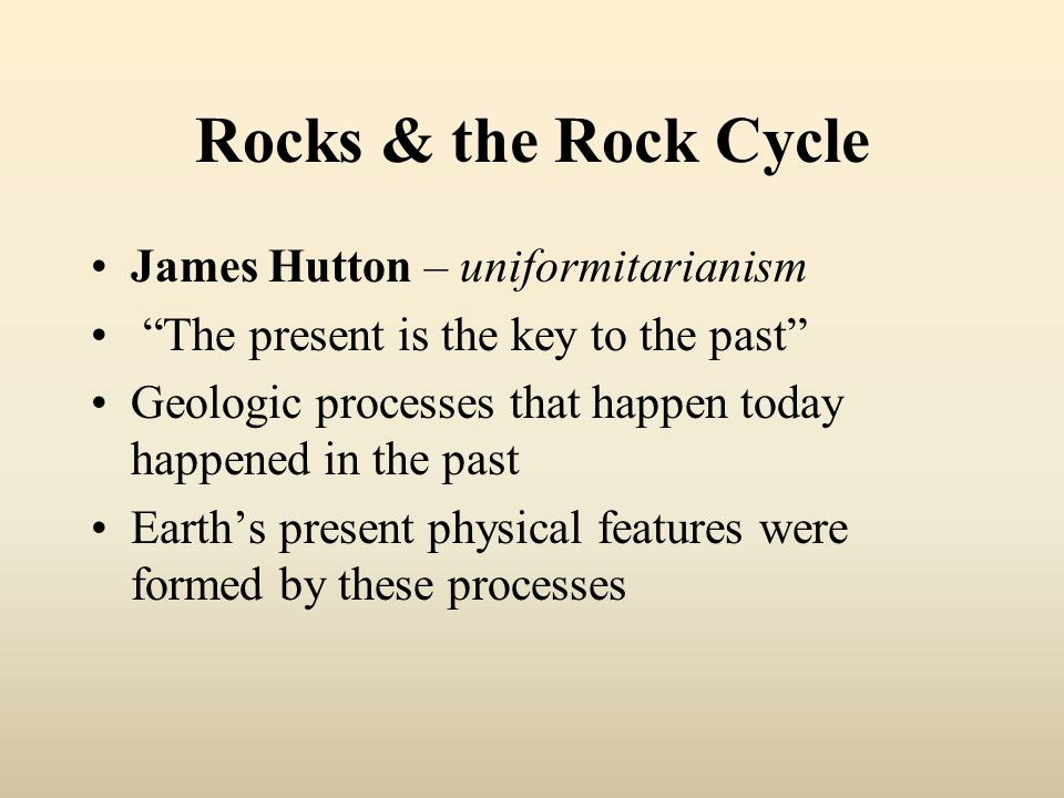 Rocks & the Rock Cycle James Hutton – uniformitarianism The present is the key to the past Geologic processes that happen today happened in the past Earth's present physical features were formed by these processes