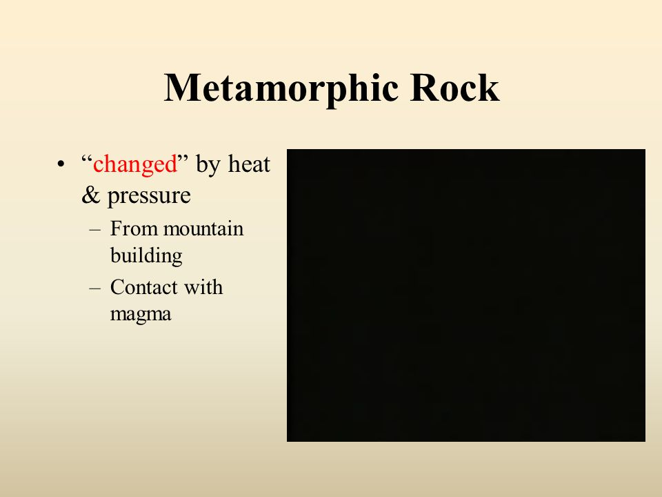 Metamorphic Rock changed by heat & pressure –From mountain building –Contact with magma