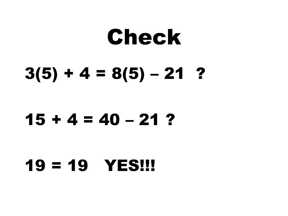 3. 3z + 4 = 8z - 21 -5 1 1 -5z = - 25 -8z -5z + 4 = -21 -4 z = 5 Check this answer