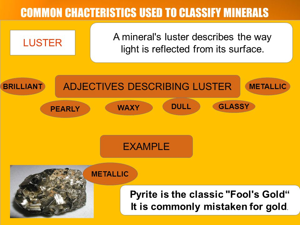 COMMON CHACTERISTICS USED TO CLASSIFY MINERALS LUSTER A mineral s luster describes the way light is reflected from its surface.