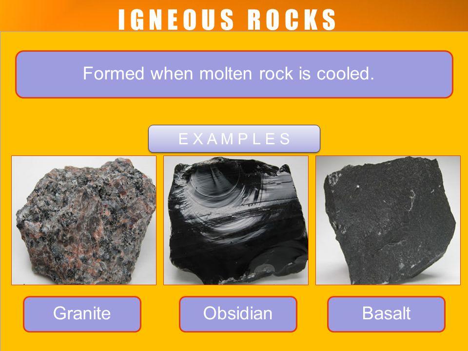 I G N E O U S R O C K S. Formed when molten rock is cooled. GraniteObsidianBasalt E X A M P L E S