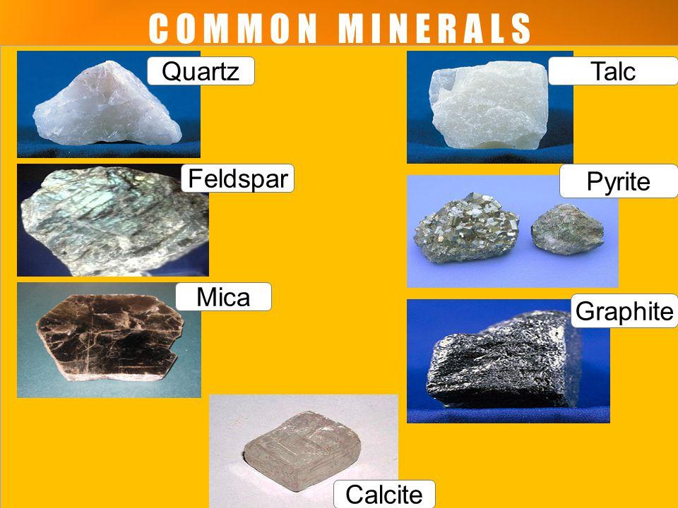 C O M M O N M I N E R A L S Talc Pyrite Graphite Quartz Feldspar Mica Calcite