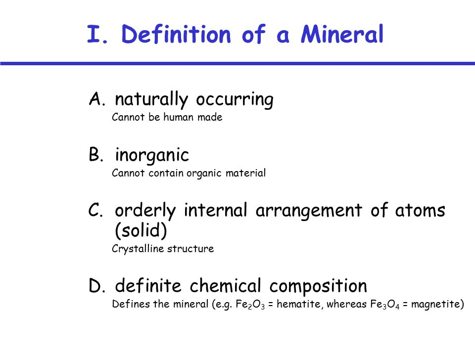 I. Definition of a Mineral A.naturally occurring Cannot be human made B.inorganic Cannot contain organic material C.orderly internal arrangement of at