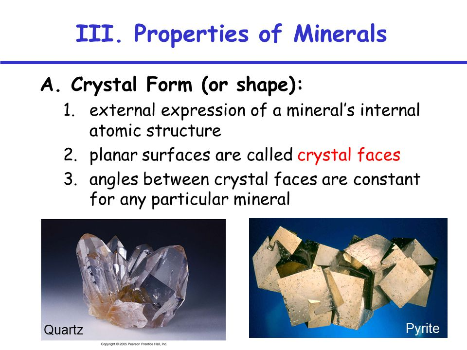 A. Crystal Form (or shape): 1.external expression of a mineral's internal atomic structure 2.planar surfaces are called crystal faces 3.angles between