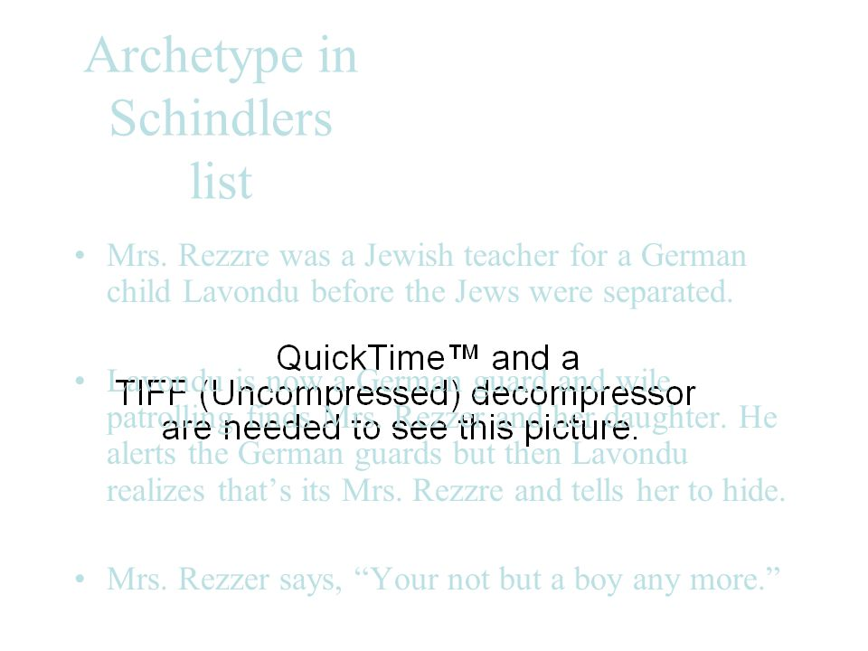 Archetype in Schindlers list Mrs. Rezzre was a Jewish teacher for a German child Lavondu before the Jews were separated. Lavondu is now a German guard