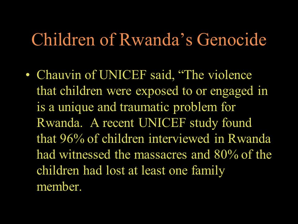 "Children of Rwanda's Genocide Chauvin of UNICEF said, ""The violence that children were exposed to or engaged in is a unique and traumatic problem for"