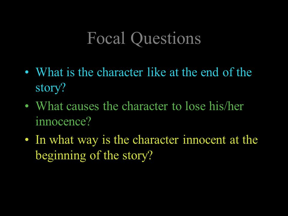 Focal Questions What is the character like at the end of the story? What causes the character to lose his/her innocence? In what way is the character