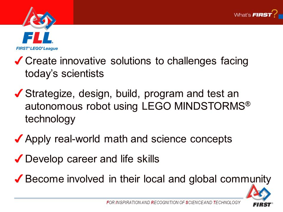 F OR I NSPIRATION AND R ECOGNITION OF S CIENCE AND T ECHNOLOGY ✔ Create innovative solutions to challenges facing today's scientists ✔ Strategize, design, build, program and test an autonomous robot using LEGO MINDSTORMS ® technology ✔ Apply real-world math and science concepts ✔ Develop career and life skills ✔ Become involved in their local and global community