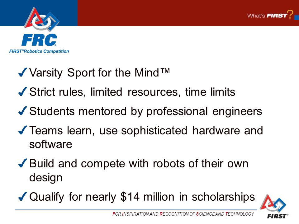 F OR I NSPIRATION AND R ECOGNITION OF S CIENCE AND T ECHNOLOGY ✔ Varsity Sport for the Mind™ ✔ Strict rules, limited resources, time limits ✔ Students mentored by professional engineers ✔ Teams learn, use sophisticated hardware and software ✔ Build and compete with robots of their own design ✔ Qualify for nearly $14 million in scholarships
