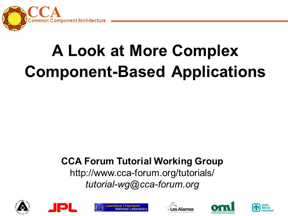 CCA Common Component Architecture CCA Forum Tutorial Working Group http://www.cca-forum.org/tutorials/ tutorial-wg@cca-forum.org A Look at More Complex Component-Based Applications
