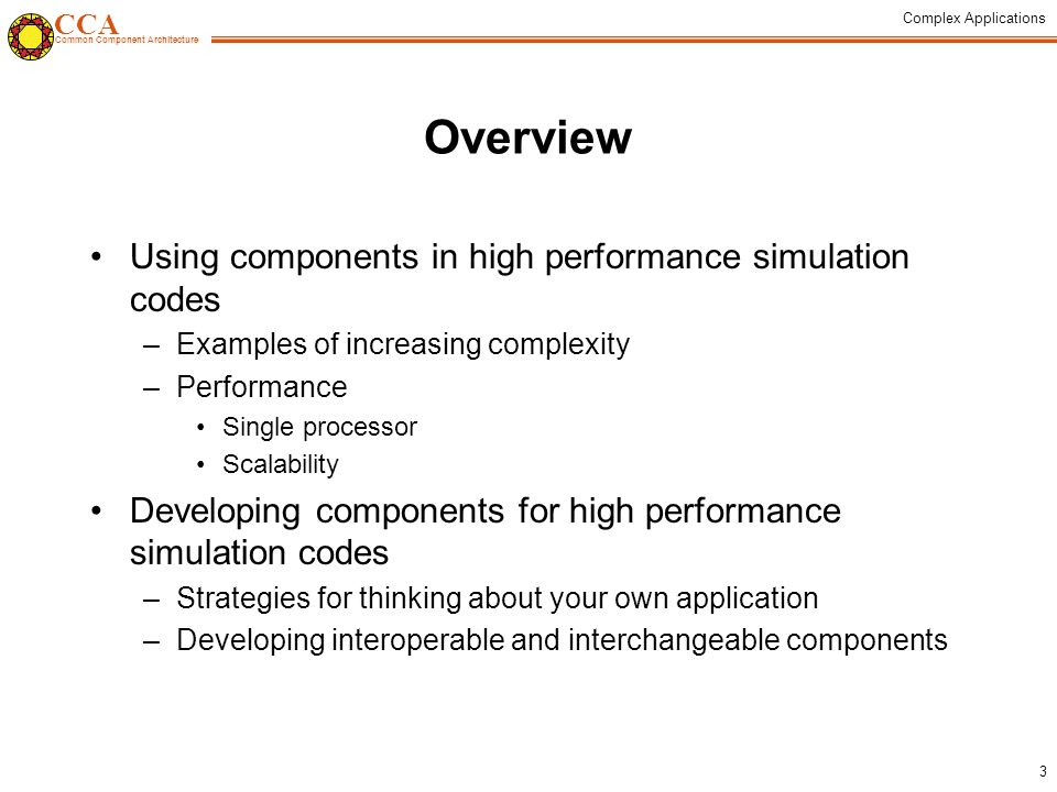 CCA Common Component Architecture Complex Applications 3 Overview Using components in high performance simulation codes –Examples of increasing complexity –Performance Single processor Scalability Developing components for high performance simulation codes –Strategies for thinking about your own application –Developing interoperable and interchangeable components