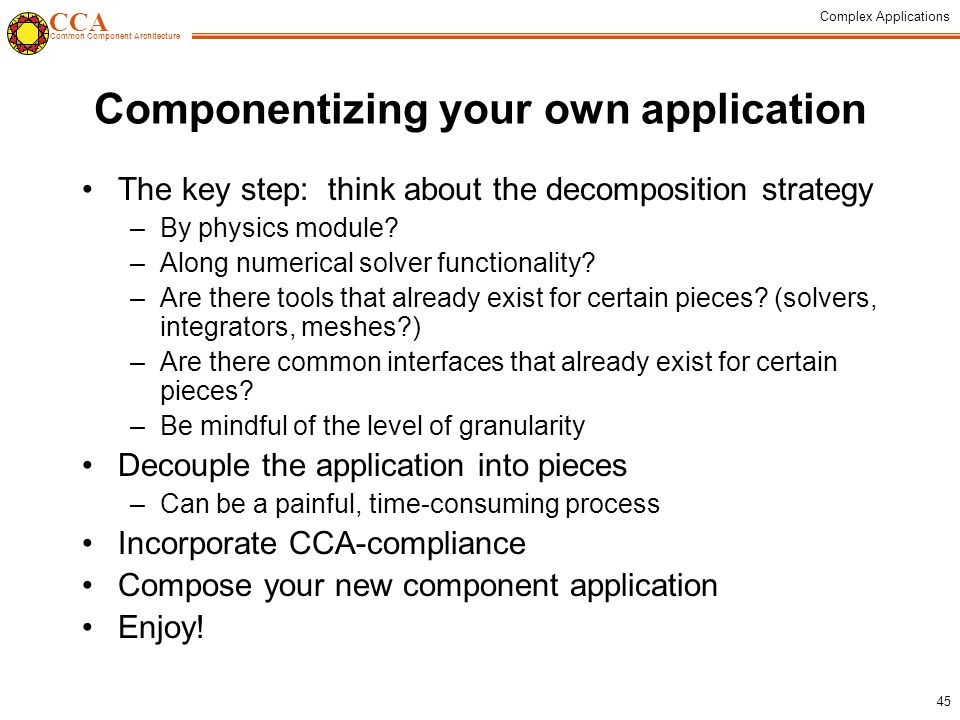 CCA Common Component Architecture Complex Applications 45 Componentizing your own application The key step: think about the decomposition strategy –By physics module.