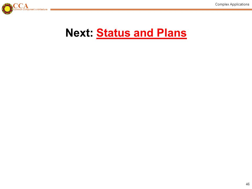 CCA Common Component Architecture Complex Applications 46 Next: Status and PlansStatus and Plans
