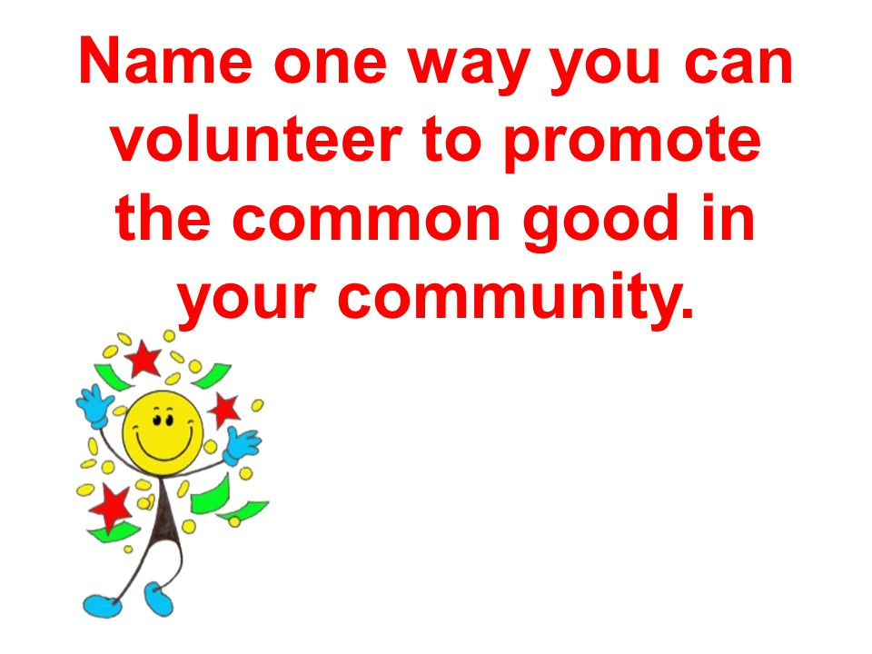 Name one way you can volunteer to promote the common good in your community.