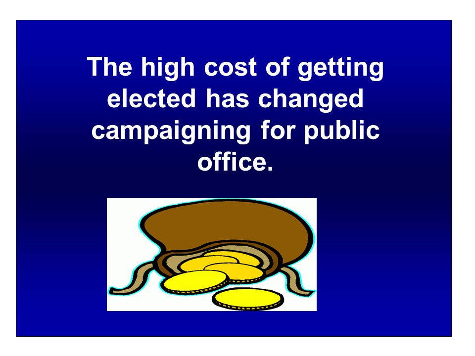 The high cost of getting elected has changed campaigning for public office.