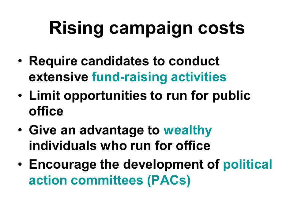 Rising campaign costs Require candidates to conduct extensive fund-raising activities Limit opportunities to run for public office Give an advantage to wealthy individuals who run for office Encourage the development of political action committees (PACs)